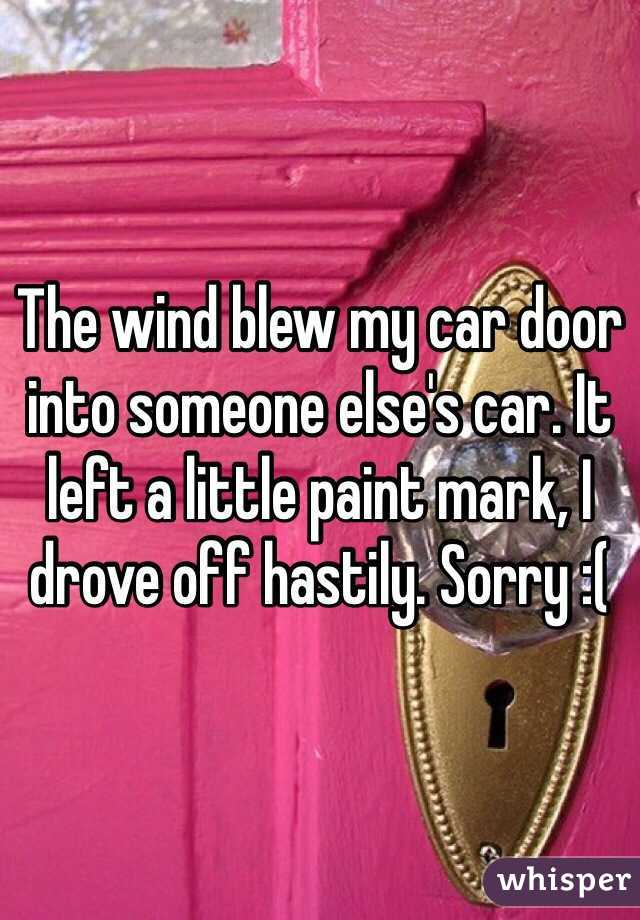The wind blew my car door into someone else's car. It left a little paint mark, I drove off hastily. Sorry :(