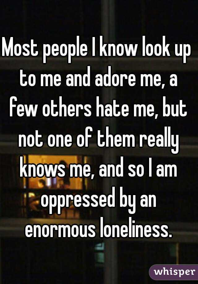 Most people I know look up to me and adore me, a few others hate me, but not one of them really knows me, and so I am oppressed by an enormous loneliness.