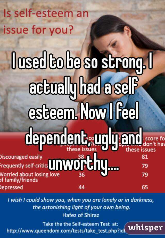 I used to be so strong. I actually had a self esteem. Now I feel dependent, ugly and unworthy....