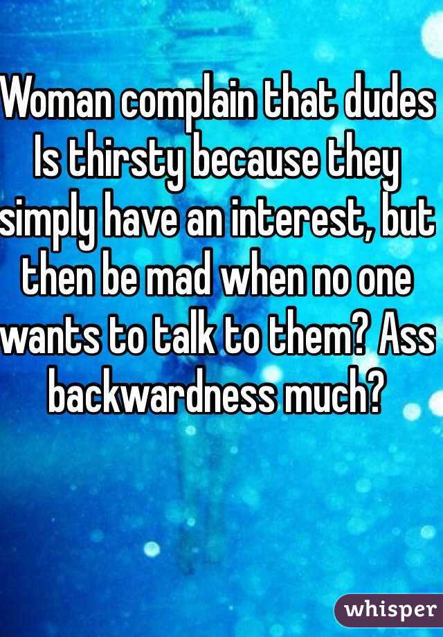 Woman complain that dudes Is thirsty because they simply have an interest, but then be mad when no one wants to talk to them? Ass backwardness much?