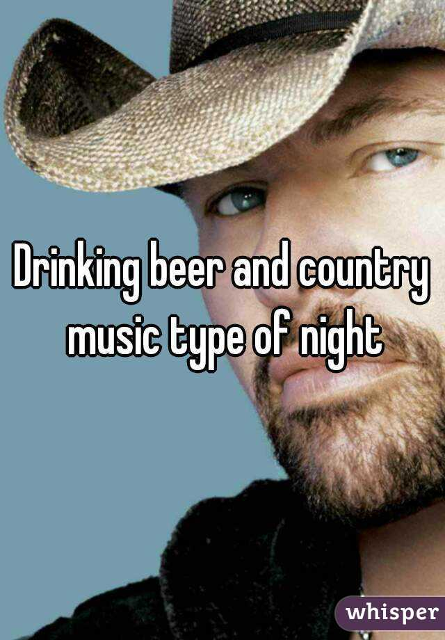 Drinking beer and country music type of night