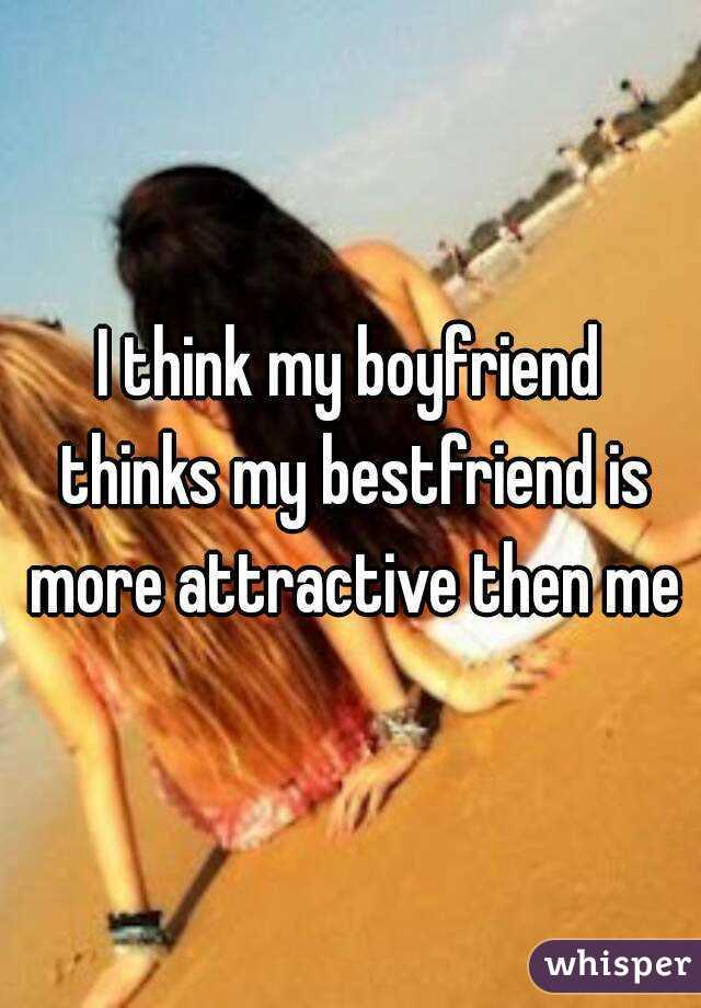 I think my boyfriend thinks my bestfriend is more attractive then me