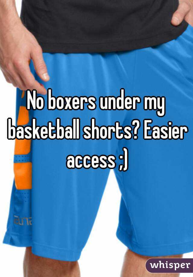 No boxers under my basketball shorts? Easier access ;)