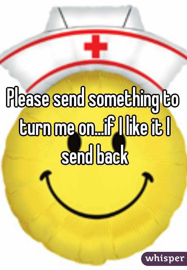 Please send something to turn me on...if I like it I send back