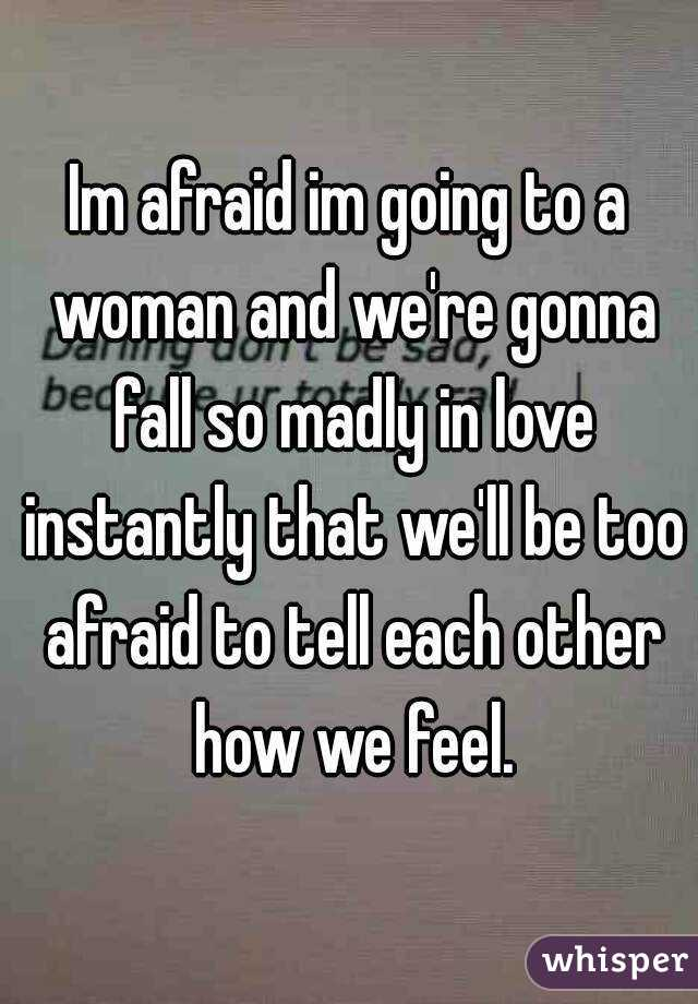 Im afraid im going to a woman and we're gonna fall so madly in love instantly that we'll be too afraid to tell each other how we feel.