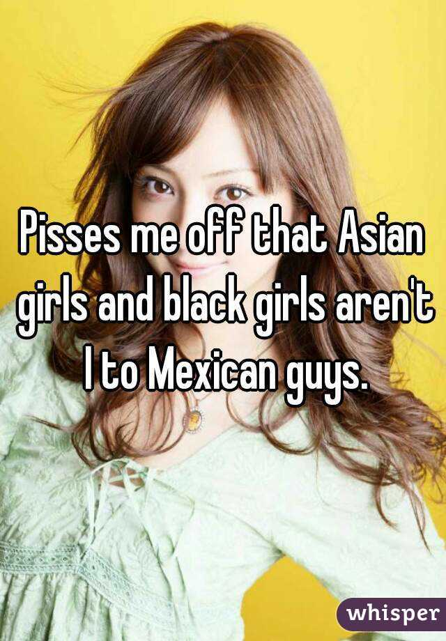 Pisses me off that Asian girls and black girls aren't I to Mexican guys.