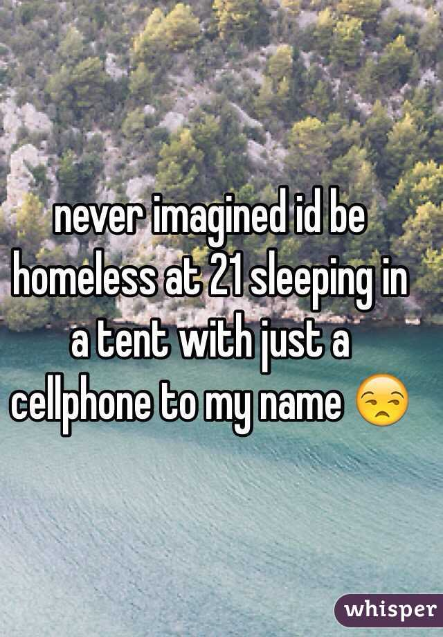 never imagined id be homeless at 21 sleeping in a tent with just a cellphone to my name 😒
