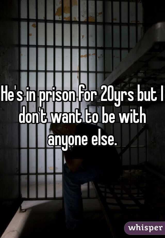 He's in prison for 20yrs but I don't want to be with anyone else.
