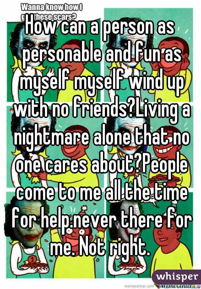 How can a person as personable and fun as myself myself wind up with no friends?Living a nightmare alone that no one cares about?People come to me all the time for help.never there for me. Not right.