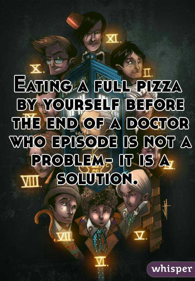 Eating a full pizza by yourself before the end of a doctor who episode is not a problem- it is a solution.