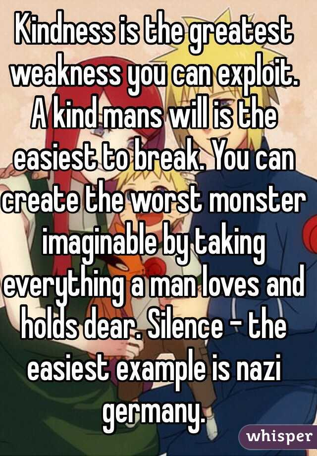Kindness is the greatest weakness you can exploit. A kind mans will ...
