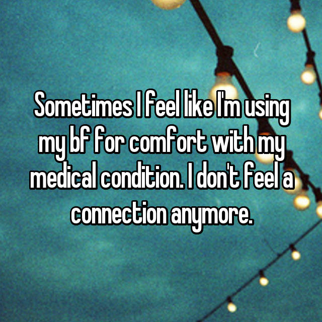Sometimes I feel like I'm using my bf for comfort with my medical condition. I don't feel a connection anymore.