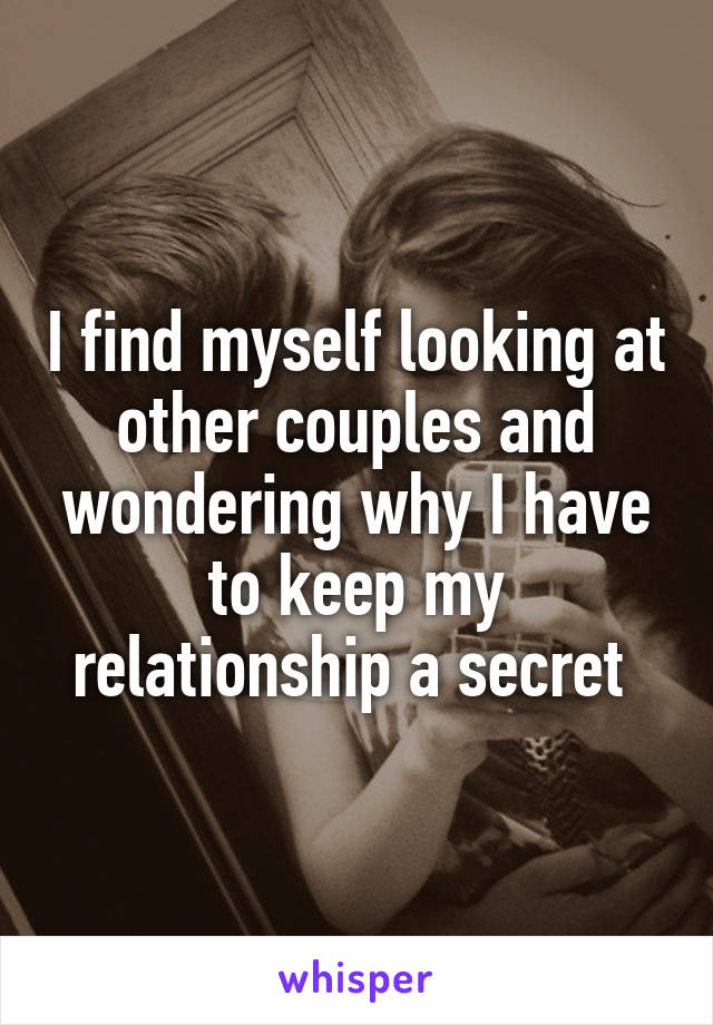 I find myself looking at other couples and wondering why I have to keep my relationship a secret