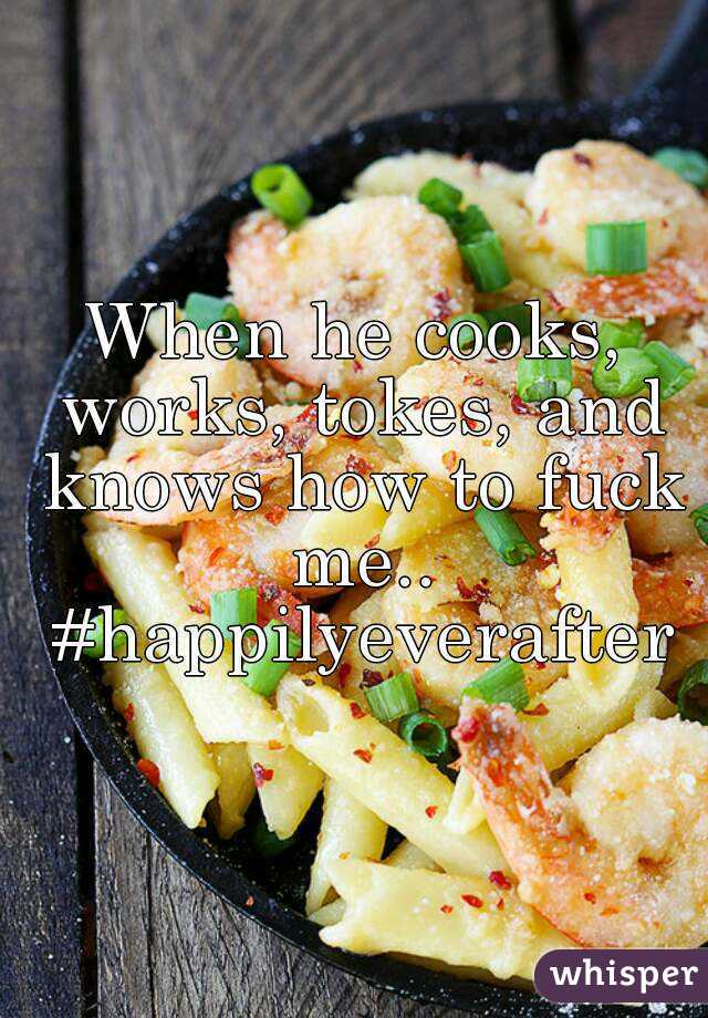 When he cooks, works, tokes, and knows how to fuck me.. #happilyeverafter