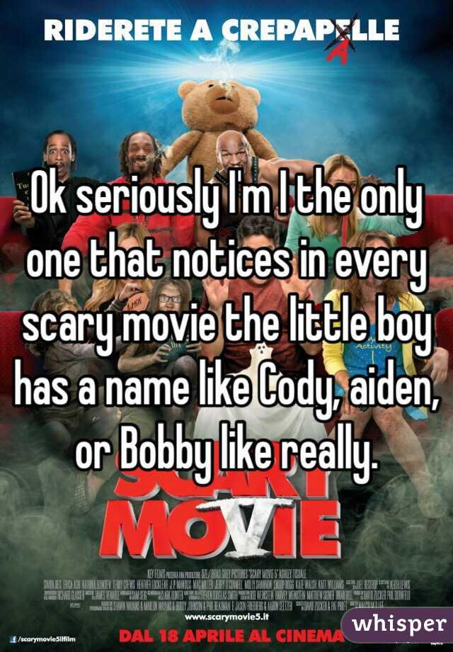 Ok seriously I'm I the only one that notices in every scary movie the little boy has a name like Cody, aiden, or Bobby like really.