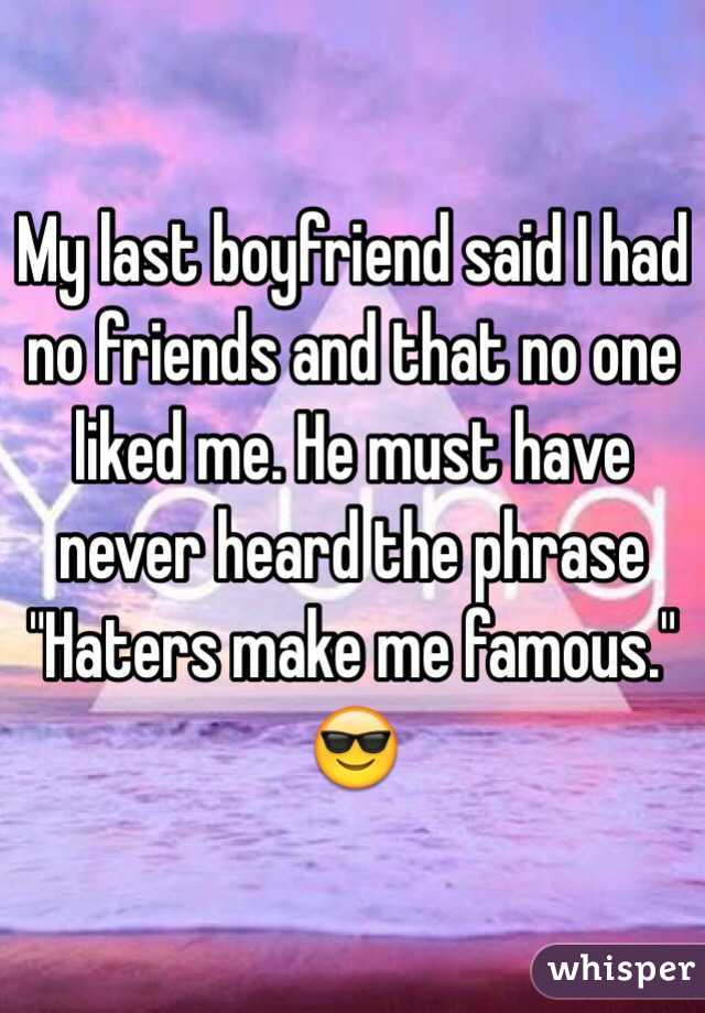 """My last boyfriend said I had no friends and that no one liked me. He must have never heard the phrase """"Haters make me famous."""" 😎"""