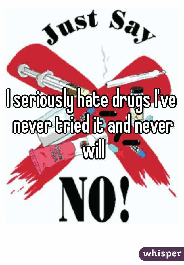 I seriously hate drugs I've never tried it and never will