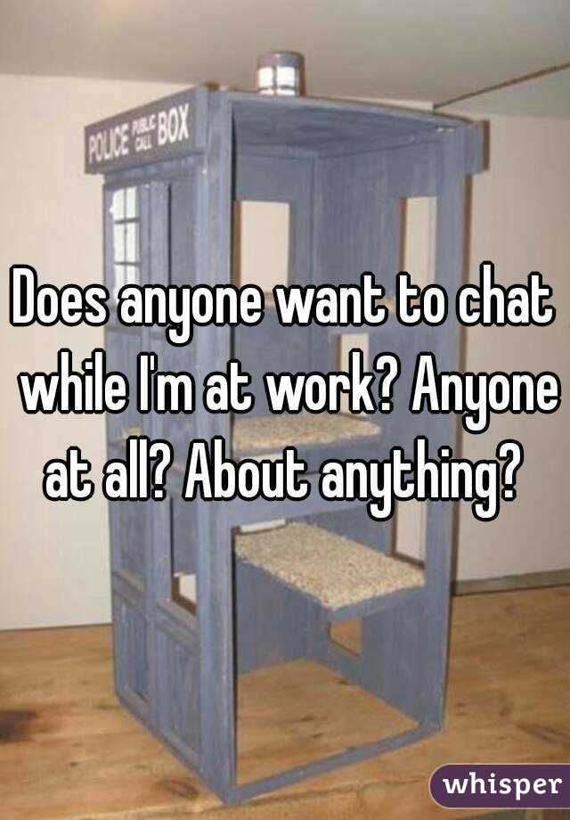 Does anyone want to chat while I'm at work? Anyone at all? About anything?