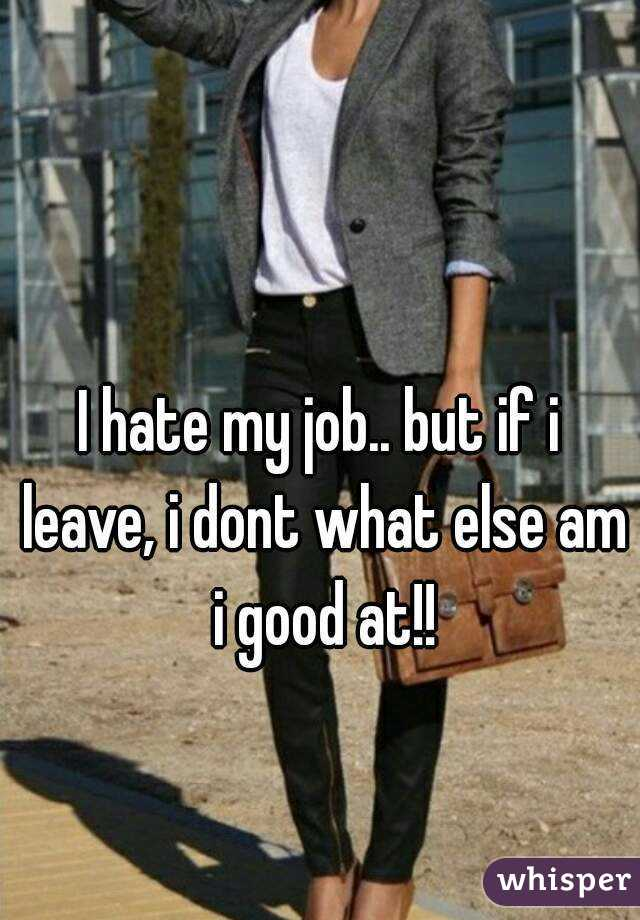 I hate my job.. but if i leave, i dont what else am i good at!!
