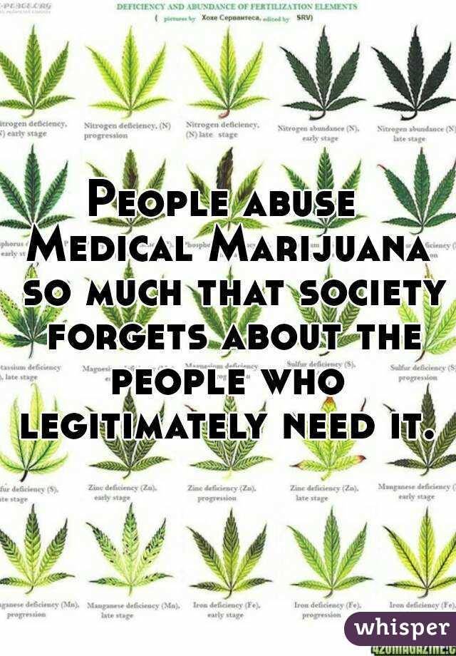 People abuse  Medical Marijuana so much that society forgets about the people who  legitimately need it.