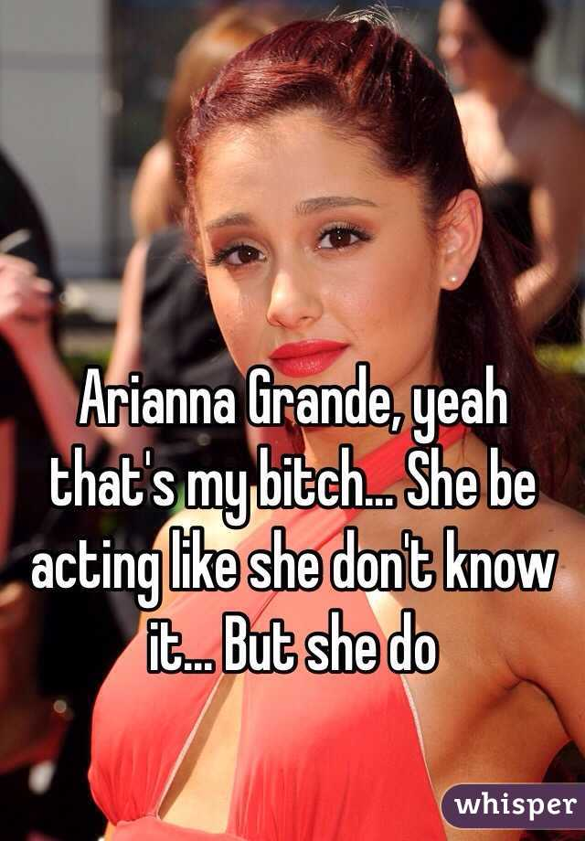 Arianna Grande, yeah that's my bitch... She be acting like she don't know it... But she do