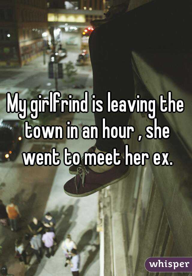 My girlfrind is leaving the town in an hour , she went to meet her ex.
