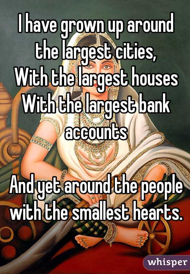 I have grown up around the largest cities, With the largest houses With the largest bank accounts   And yet around the people with the smallest hearts.