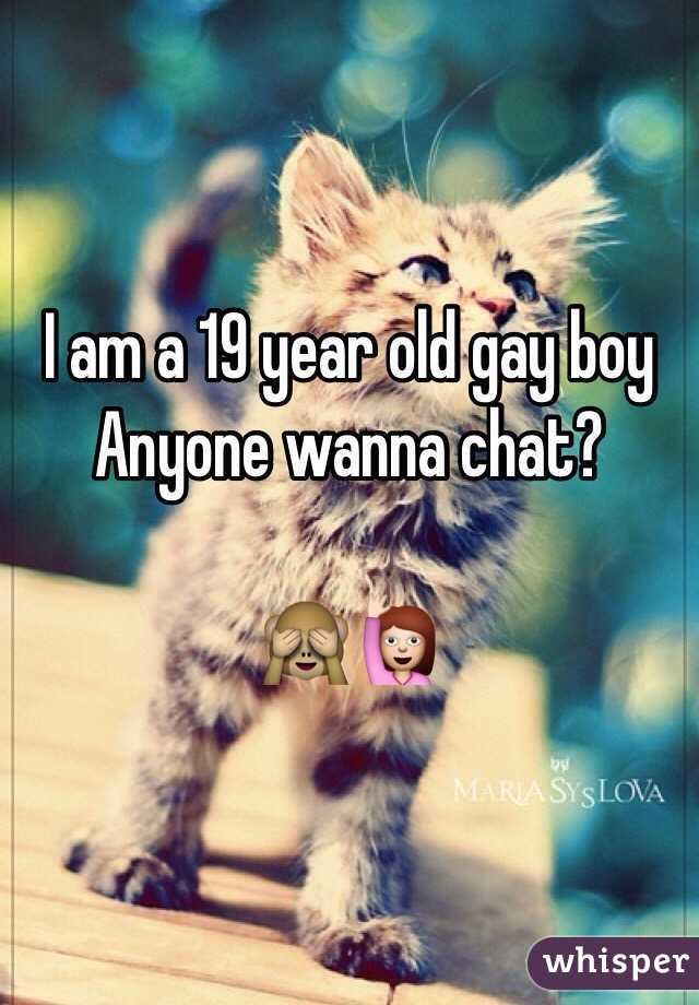 I am a 19 year old gay boy Anyone wanna chat?   🙈🙋