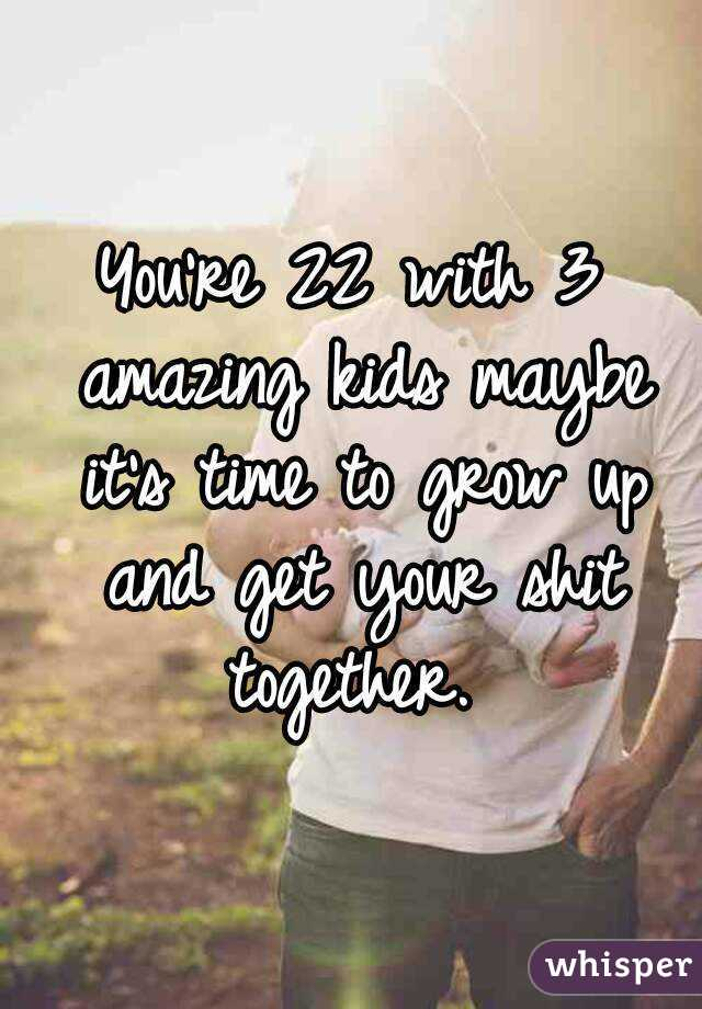 You're 22 with 3 amazing kids maybe it's time to grow up and get your shit together.