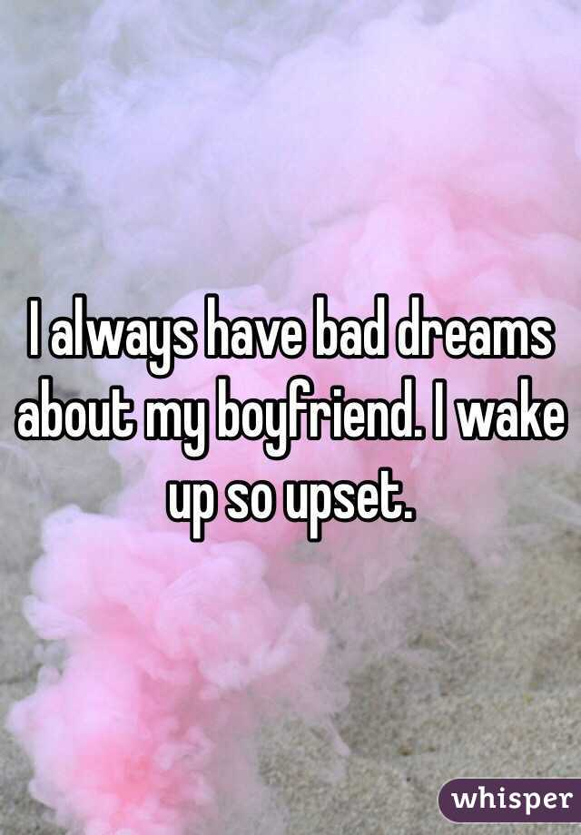 I always have bad dreams about my boyfriend. I wake up so upset.