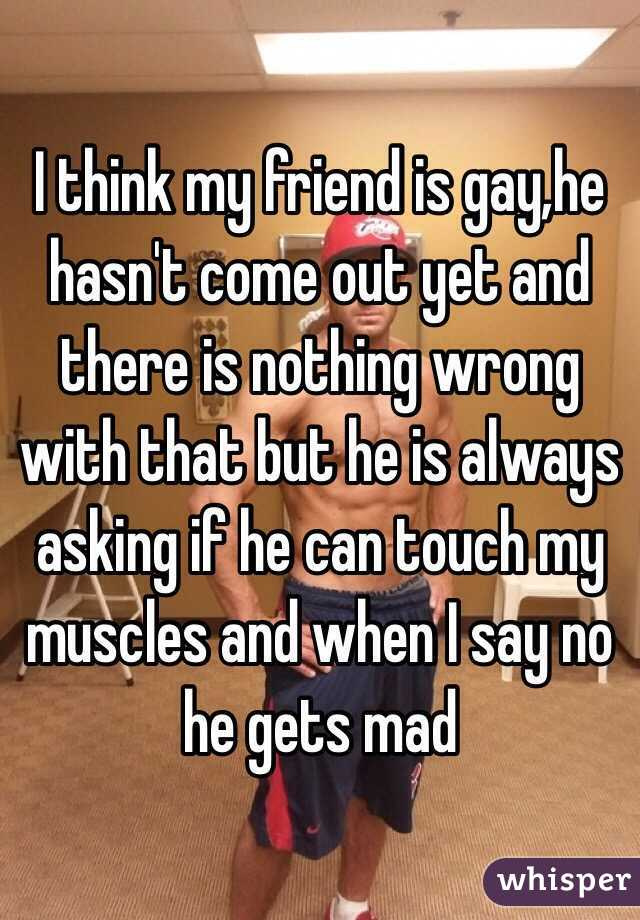 I think my friend is gay,he hasn't come out yet and there is nothing wrong with that but he is always asking if he can touch my muscles and when I say no he gets mad