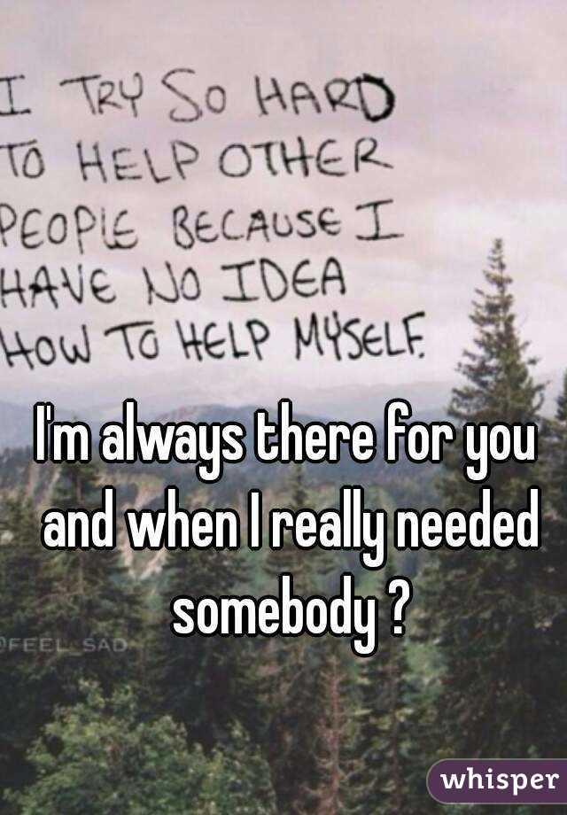 I'm always there for you and when I really needed somebody ?