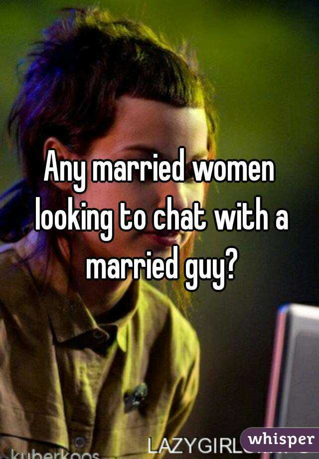 Any married women looking to chat with a married guy?