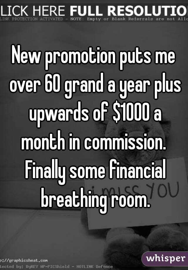 New promotion puts me over 60 grand a year plus upwards of $1000 a month in commission.  Finally some financial breathing room.