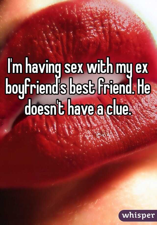 I'm having sex with my ex boyfriend's best friend. He doesn't have a clue.