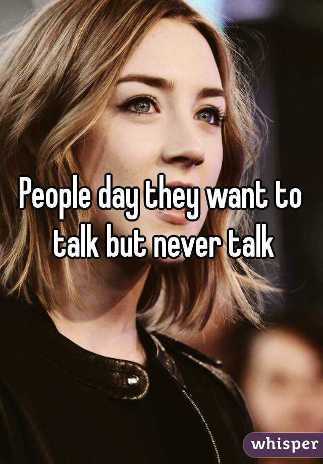 People day they want to talk but never talk
