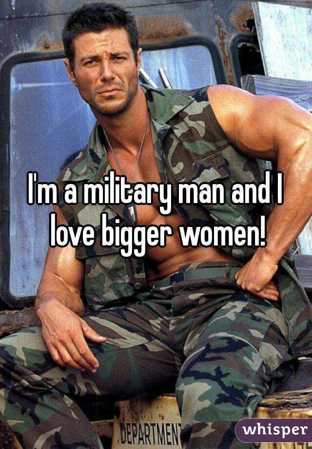 I'm a military man and I love bigger women!