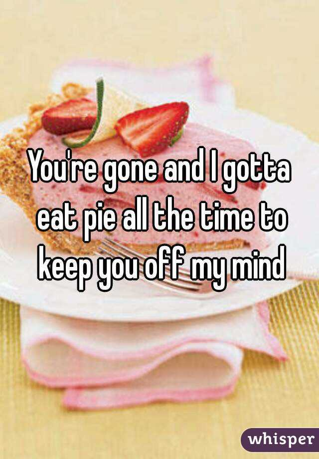 You're gone and I gotta eat pie all the time to keep you off my mind