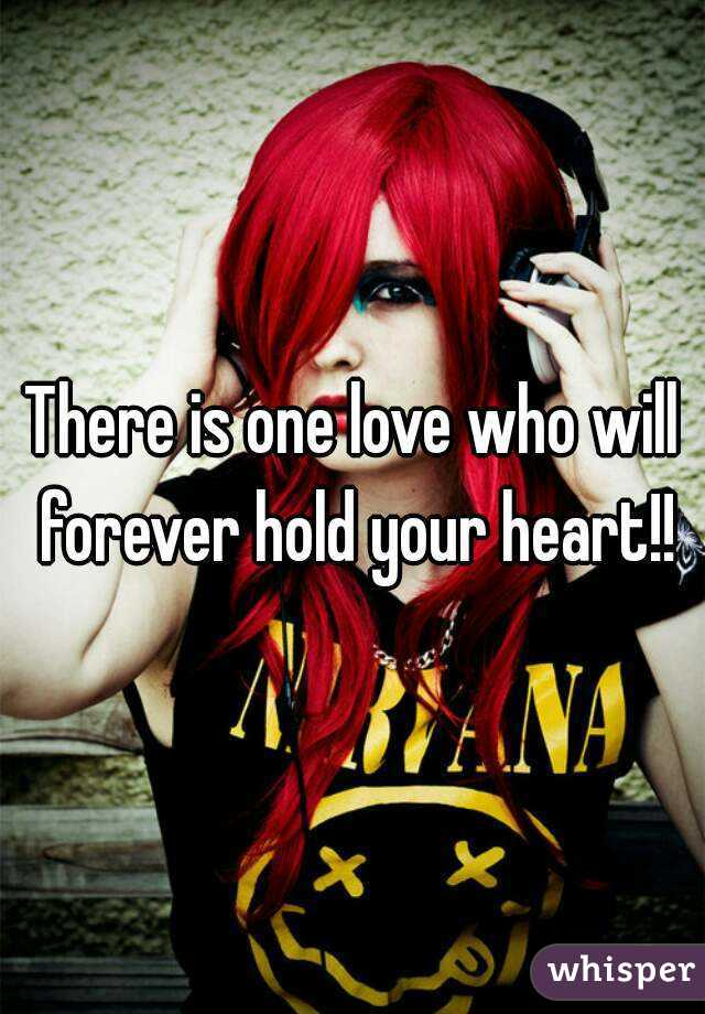 There is one love who will forever hold your heart!!