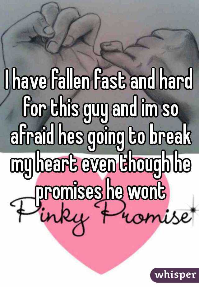 I have fallen fast and hard for this guy and im so afraid hes going to break my heart even though he promises he wont