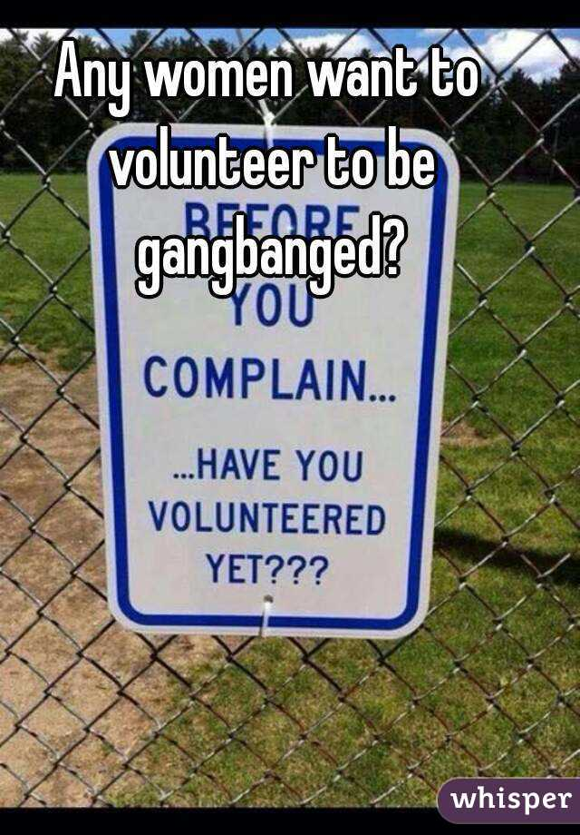 Any women want to volunteer to be gangbanged?