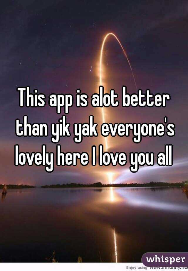 This app is alot better than yik yak everyone's lovely here I love you all