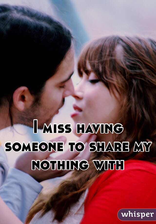 I miss having someone to share my nothing with