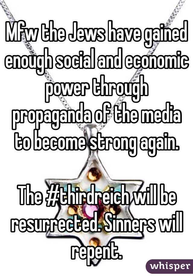 Mfw the Jews have gained enough social and economic power through propaganda of the media to become strong again.  The #thirdreich will be resurrected. Sinners will repent.