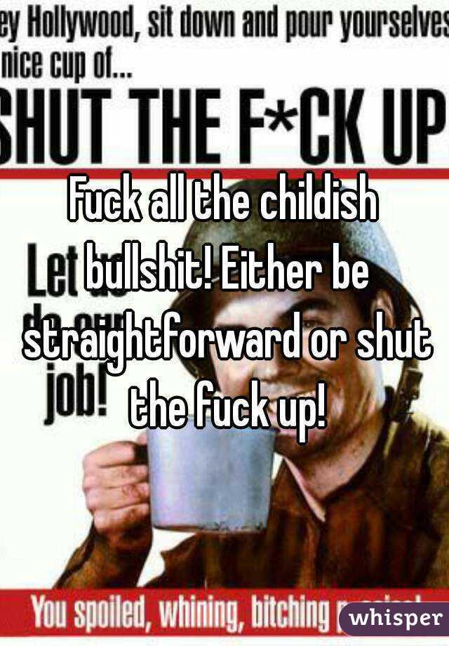Fuck all the childish bullshit! Either be straightforward or shut the fuck up!
