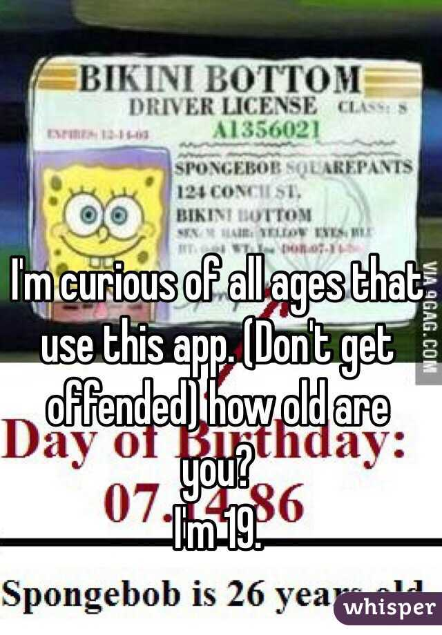 I'm curious of all ages that use this app. (Don't get offended) how old are you?  I'm 19.