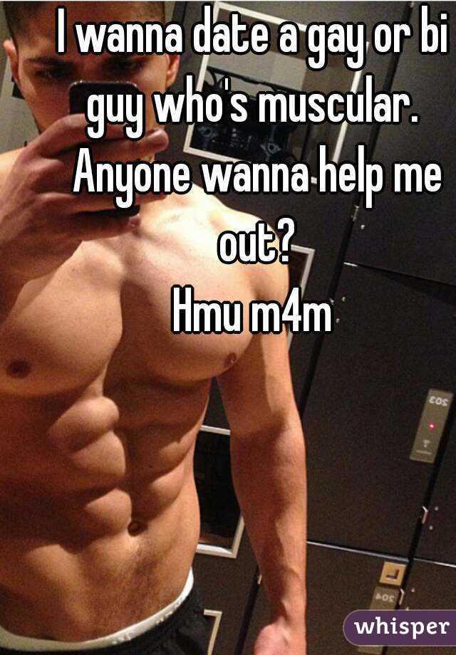 I wanna date a gay or bi guy who's muscular.  Anyone wanna help me out? Hmu m4m