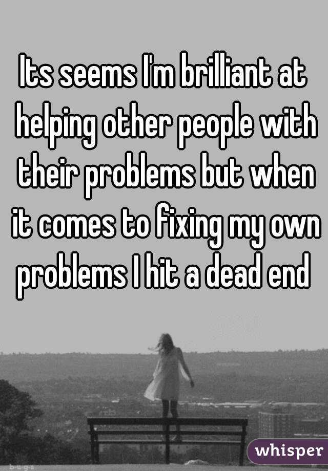 Its seems I'm brilliant at helping other people with their problems but when it comes to fixing my own problems I hit a dead end