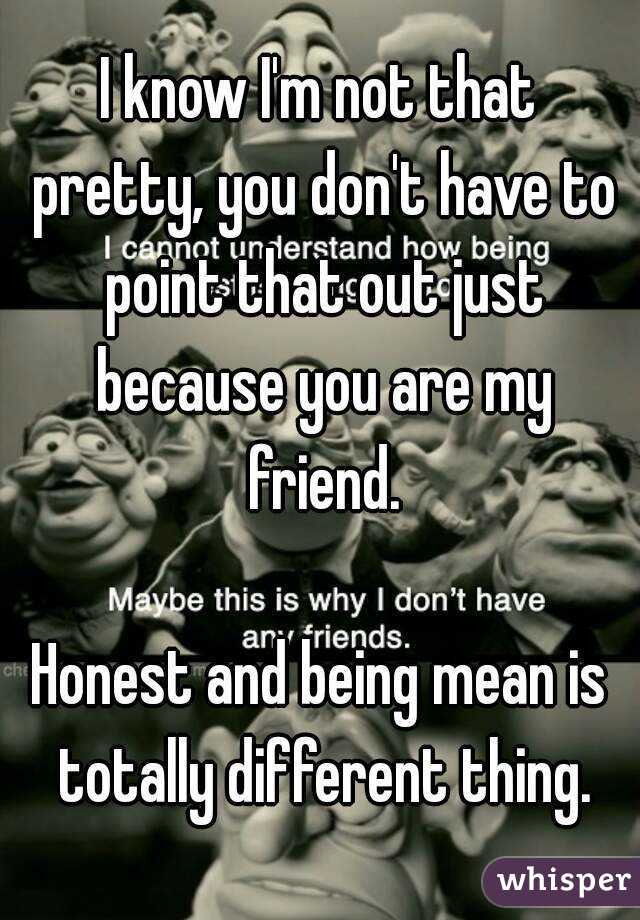 I know I'm not that pretty, you don't have to point that out just because you are my friend.  Honest and being mean is totally different thing.