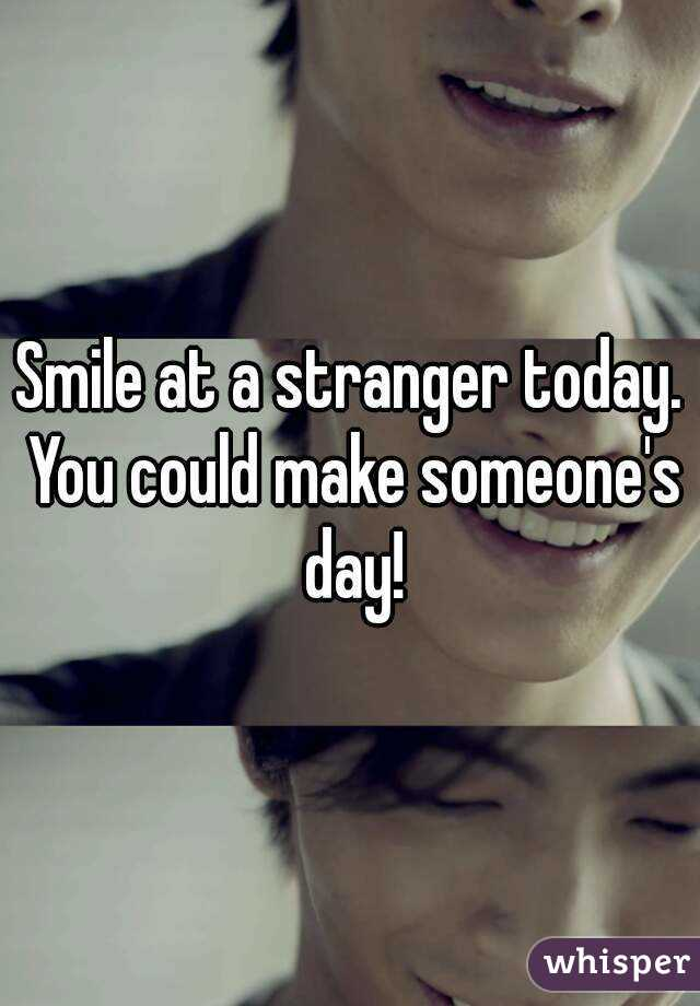 Smile at a stranger today. You could make someone's day!